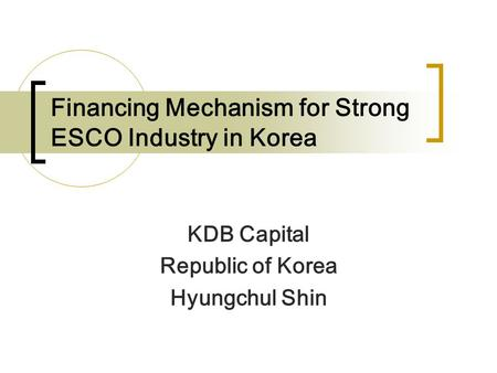 Financing Mechanism for Strong ESCO Industry in Korea KDB Capital Republic of Korea Hyungchul Shin.