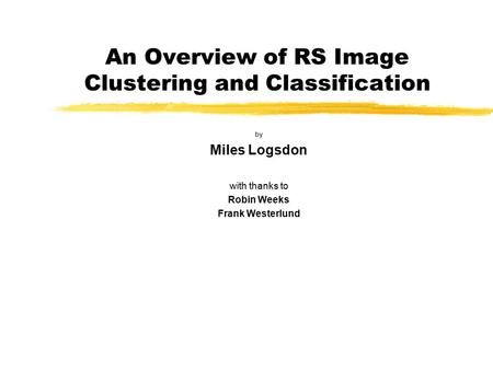 An Overview of RS Image Clustering and Classification by Miles Logsdon with thanks to Robin Weeks Frank Westerlund.