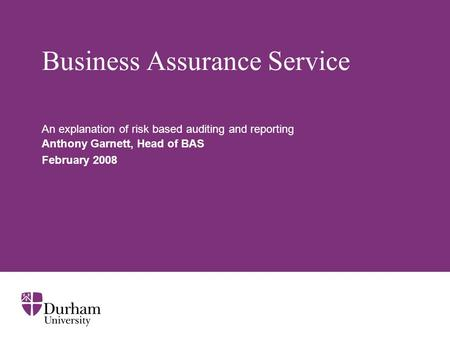 Business Assurance Service An explanation of risk based auditing and reporting Anthony Garnett, Head of BAS February 2008.