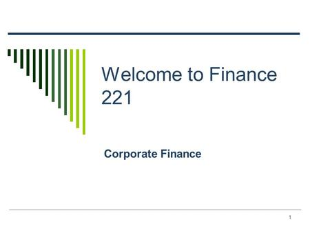 1 Welcome to Finance 221 Corporate Finance 2 The First Day/Week Agenda  Course Overview  Top 10 List  What is finance and corporate finance.  The.