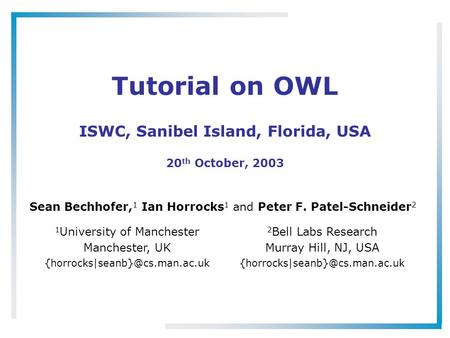 Tutorial on OWL ISWC, Sanibel Island, Florida, USA 20 th October, 2003 Sean Bechhofer, 1 Ian Horrocks 1 and Peter F. Patel-Schneider 2 1 University of.
