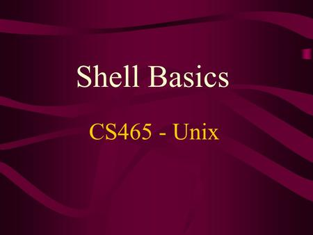 Shell Basics CS465 - Unix. Shell Basics Shells provide: –Command interpretation –Multiple commands on a single line –Expansion of wildcard filenames –Redirection.