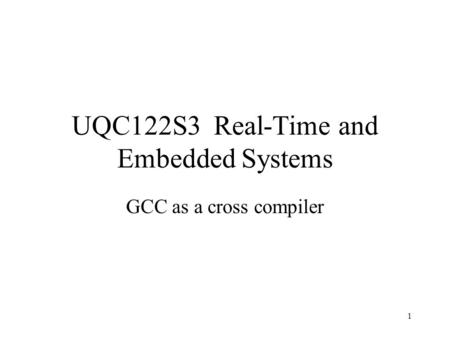 1 UQC122S3 Real-Time and Embedded Systems GCC as a cross compiler.