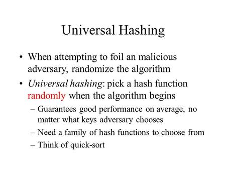 Universal Hashing When attempting to foil an malicious adversary, randomize the algorithm Universal hashing: pick a hash function randomly when the algorithm.