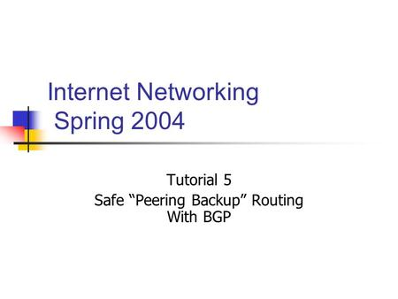 "Internet Networking Spring 2004 Tutorial 5 Safe ""Peering Backup"" Routing With BGP."