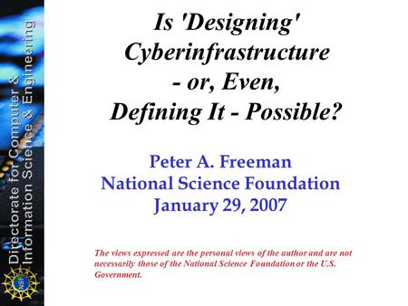 Is 'Designing' Cyberinfrastructure - or, Even, Defining It - Possible? Peter A. Freeman National Science Foundation January 29, 2007 The views expressed.