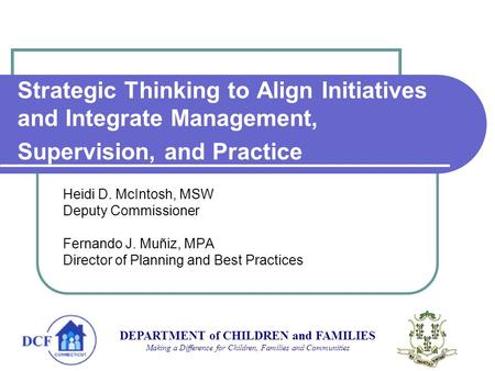 Strategic Thinking to Align Initiatives and Integrate Management, Supervision, and Practice Heidi D. McIntosh, MSW Deputy Commissioner Fernando J. Muñiz,