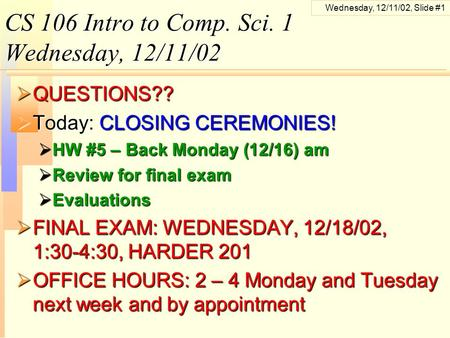 Wednesday, 12/11/02, Slide #1 CS 106 Intro to Comp. Sci. 1 Wednesday, 12/11/02  QUESTIONS??  Today: CLOSING CEREMONIES!  HW #5 – Back Monday (12/16)