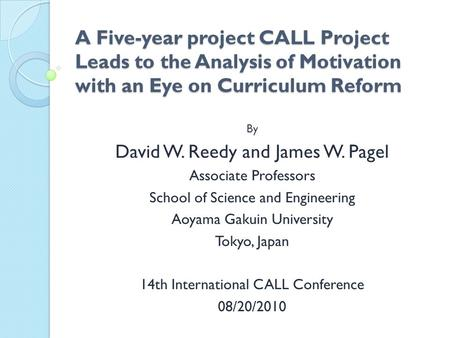 A Five-year project CALL Project Leads to the Analysis of Motivation with an Eye on Curriculum Reform By David W. Reedy and James W. Pagel Associate Professors.