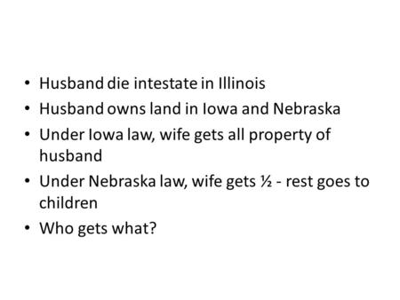 Husband die intestate in Illinois Husband owns land in Iowa and Nebraska Under Iowa law, wife gets all property of husband Under Nebraska law, wife gets.