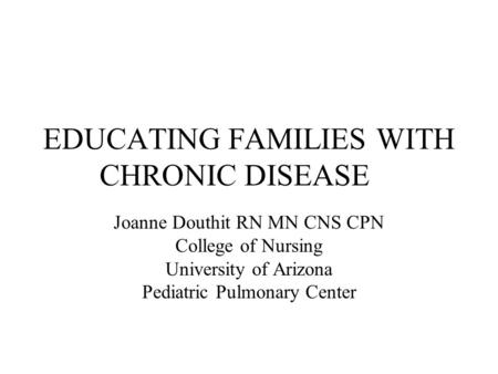 EDUCATING FAMILIES WITH CHRONIC DISEASE Joanne Douthit RN MN CNS CPN College of Nursing University of Arizona Pediatric Pulmonary Center.