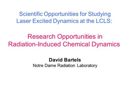 Research Opportunities in Radiation-Induced Chemical Dynamics Scientific Opportunities for Studying Laser Excited Dynamics at the LCLS: David Bartels Notre.