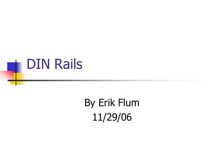 DIN Rails By Erik Flum 11/29/06. Background DIN rails are a standardized 35mm metal rail with a hat-shaped cross section. Widely used in Europe, becoming.