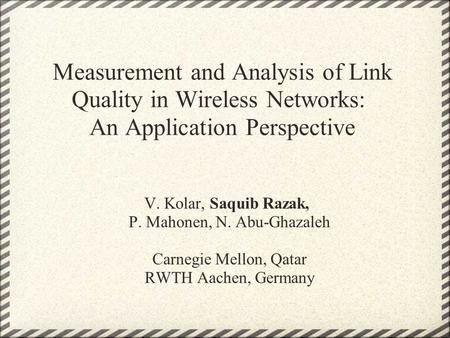 Measurement and Analysis of Link Quality in Wireless Networks: An Application Perspective V. Kolar, Saquib Razak, P. Mahonen, N. Abu-Ghazaleh Carnegie.