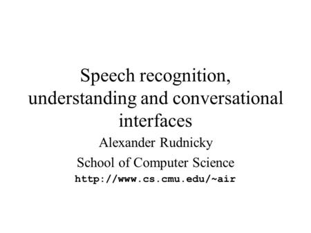 Speech recognition, understanding and conversational interfaces Alexander Rudnicky School of Computer Science
