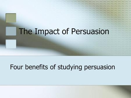 The Impact of Persuasion Four benefits of studying persuasion.