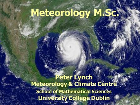 MAPH40410 Synoptic Meteorology Meteorology M.Sc. Peter Lynch Meteorology & Climate Centre School of Mathematical Sciences University College Dublin.