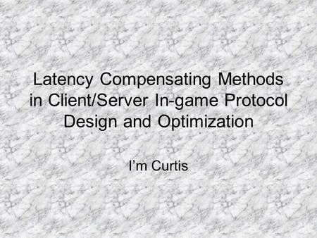 Latency Compensating Methods in Client/Server In-game Protocol Design and Optimization I'm Curtis.