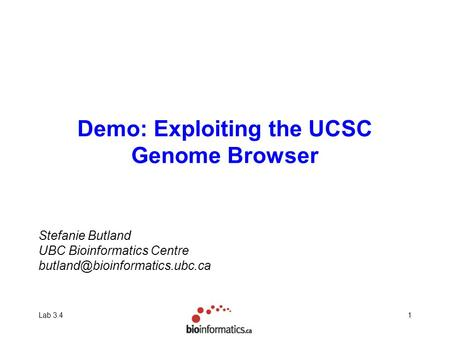 Lab 3.41 Demo: Exploiting the UCSC Genome Browser Stefanie Butland UBC Bioinformatics Centre