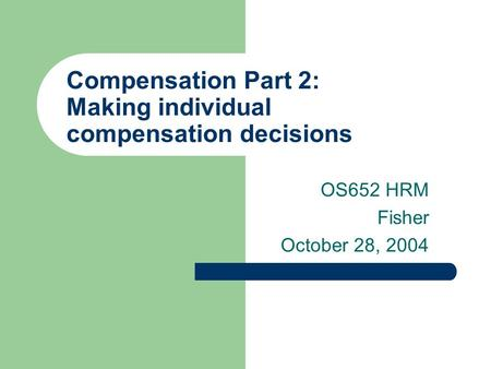 Compensation Part 2: Making individual compensation decisions OS652 HRM Fisher October 28, 2004.