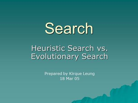 Search Heuristic Search vs. Evolutionary Search Prepared by Kirque Leung 18 Mar 05.