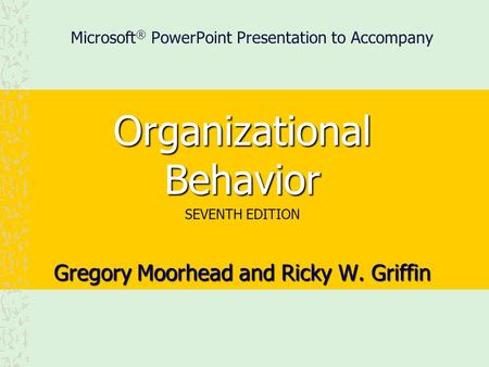 Microsoft ® PowerPoint Presentation to Accompany Organizational Behavior SEVENTH EDITION Gregory Moorhead and Ricky W. Griffin.