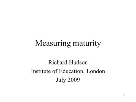 1 Measuring maturity Richard Hudson Institute of Education, London July 2009.
