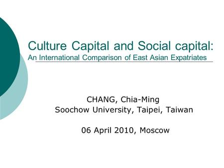 Culture Capital and Social capital: An International Comparison of East Asian Expatriates CHANG, Chia-Ming Soochow University, Taipei, Taiwan 06 April.