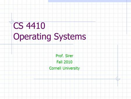 CS 4410 Operating Systems Prof. Sirer Fall 2010 Cornell University.