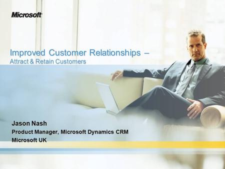 Improved Customer Relationships – Attract & Retain Customers Jason Nash Product Manager, Microsoft Dynamics CRM Microsoft UK.