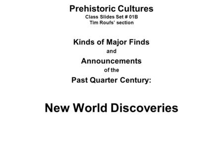 Prehistoric Cultures Class Slides Set # 01B Tim Roufs' section Kinds of Major Finds and Announcements of the Past Quarter Century: New World Discoveries.