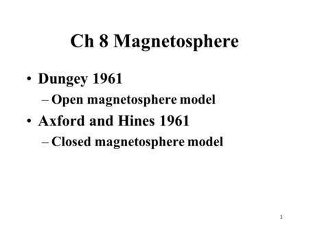 1 Ch 8 Magnetosphere Dungey 1961 –Open magnetosphere model Axford and Hines 1961 –Closed magnetosphere model.