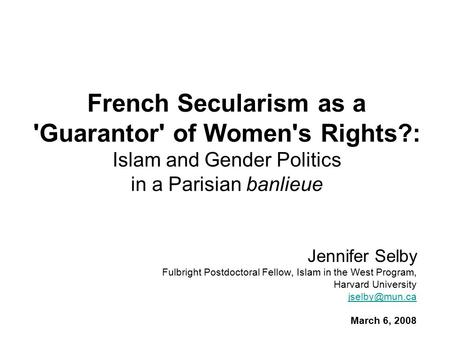 French Secularism as a 'Guarantor' of Women's Rights?: Islam and Gender Politics in a Parisian banlieue Jennifer Selby Fulbright Postdoctoral Fellow, Islam.