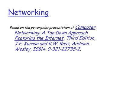 Networking Based on the powerpoint presentation of Computer Networking: A Top Down Approach Featuring the Internet, Third Edition, J.F. Kurose and K.W.