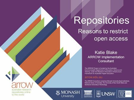 Repositories Reasons to restrict open access Katie Blake ARROW Implementation Consultant.