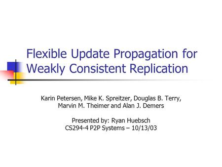 Flexible Update Propagation for Weakly Consistent Replication Karin Petersen, Mike K. Spreitzer, Douglas B. Terry, Marvin M. Theimer and Alan J. Demers.