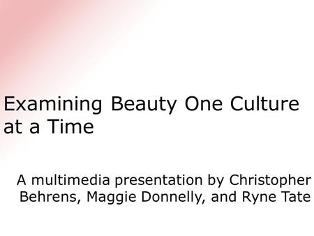 Examining Beauty One Culture at a Time A multimedia presentation by Christopher Behrens, Maggie Donnelly, and Ryne Tate.