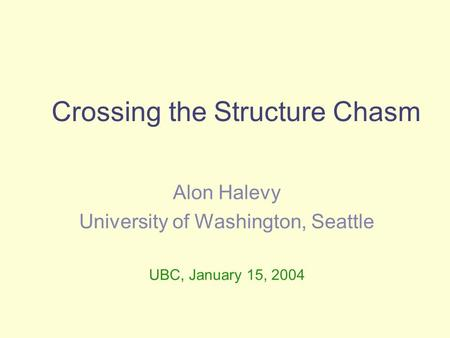 Crossing the Structure Chasm Alon Halevy University of Washington, Seattle UBC, January 15, 2004.