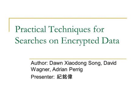Practical Techniques for Searches on Encrypted Data Author: Dawn Xiaodong Song, David Wagner, Adrian Perrig Presenter: 紀銘偉.
