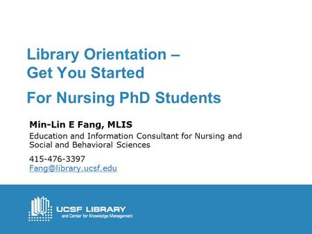 Library Orientation – Get You Started For Nursing PhD Students Min-Lin E Fang, MLIS Education and Information Consultant for Nursing and Social and Behavioral.