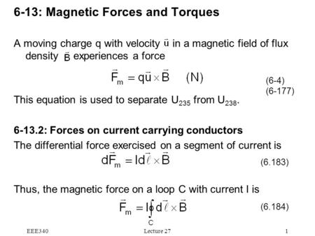 EEE340Lecture 271 6-13: Magnetic Forces and Torques A moving charge q with velocity in a magnetic field of flux density experiences a force This equation.