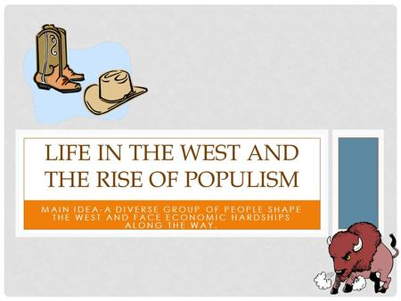 MAIN IDEA-A DIVERSE GROUP OF PEOPLE SHAPE THE WEST AND FACE ECONOMIC HARDSHIPS ALONG THE WAY. LIFE IN THE WEST AND THE RISE OF POPULISM.