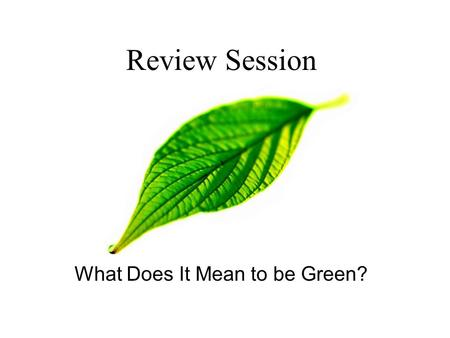 Review Session What Does It Mean to be Green? ECO EDITION!