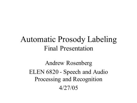 Automatic Prosody Labeling Final Presentation Andrew Rosenberg ELEN 6820 - Speech and Audio Processing and Recognition 4/27/05.