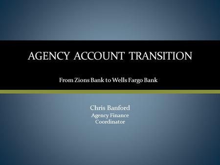 AGENCY ACCOUNT TRANSITION Chris Banford Agency Finance Coordinator From Zions Bank to Wells Fargo Bank.