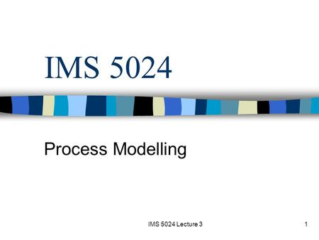 IMS 5024 Lecture 31 IMS 5024 Process Modelling. IMS 5024 Lecture 32 Content Group assignment Class assignment Nature of process modelling Abstraction.