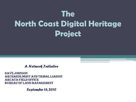 The North Coast Digital Heritage Project A Network Initiative Dave Johnson Archaeologist and Tribal Liaison Arcata Field Office Bureau of Land Management.