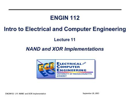 ENGIN112 L11: NAND and XOR Implementation September 26, 2003 ENGIN 112 Intro to Electrical and Computer Engineering Lecture 11 NAND and XOR Implementations.