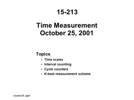 Time Measurement October 25, 2001 Topics Time scales Interval counting Cycle counters K-best measurement scheme 15-213 class18.ppt.
