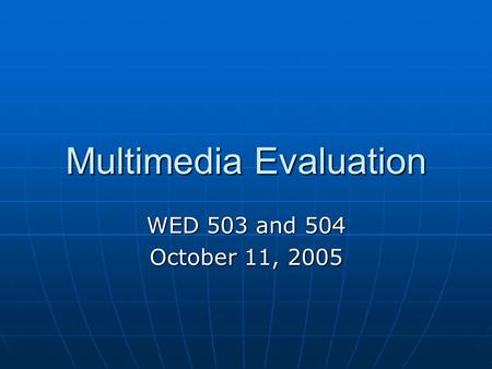 Multimedia Evaluation WED 503 and 504 October 11, 2005.